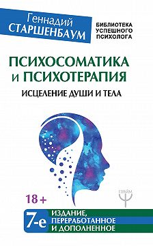 Геннадий Старшенбаум - Психосоматика и психотерапия. Исцеление души и тела