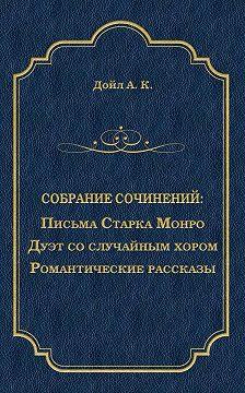 Артур Конан Дойл - Письма Старка Монро. Дуэт со случайным хором. Романтические рассказы (сборник)