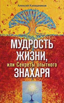 Алексей Калашников - Мудрость жизни, или Секреты опытного знахаря