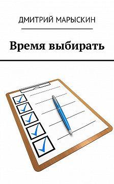 Дмитрий Марыскин - Время выбирать