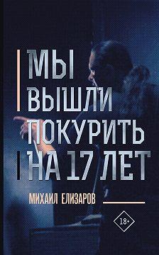 Михаил Елизаров - Мы вышли покурить на 17 лет…