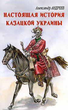 Александр Андреев - Настоящая история казацкой Украины