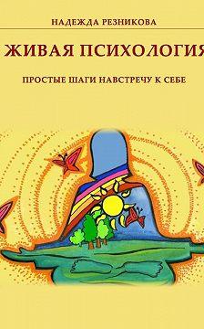 Надежда Резникова - Живая психология: простые шаги навстречу к себе