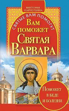 Виктория Карпухина - Вам поможет святая Варвара