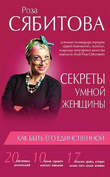 Роза Сябитова - Секреты умной женщины: как быть его единственной
