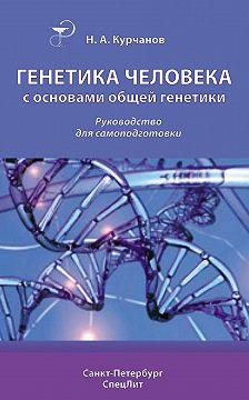 Николай Курчанов - Генетика человека с основами общей генетики. Руководство для самоподготовки