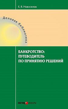 Евгений Новоселов - Банкротство: путеводитель по принятию решений