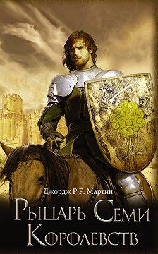 Джордж Мартин - Рыцарь Семи Королевств (сборник)