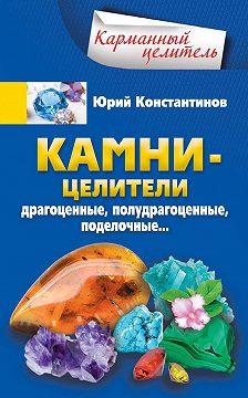 Юрий Константинов - Камни-целители. Драгоценные, полудрагоценные, поделочные
