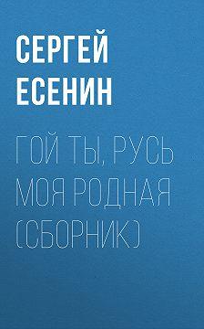 Сергей Есенин - Гой ты, Русь моя родная (сборник)