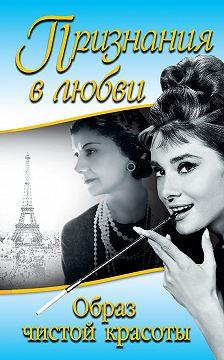 Коко Шанель - Признания в любви. «Образ чистой красоты» (сборник)