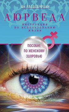 Ян Раздобурдин - Аюрведа. Пособие по женскому здоровью