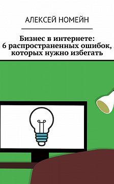 Алексей Номейн - Бизнес винтернете: 6распространенных ошибок, которых нужно избегать