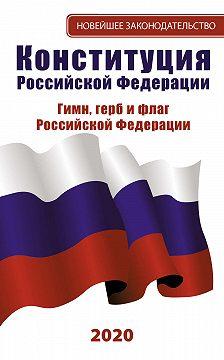 Неустановленный автор - Конституция Российской Федерации 2020. Гимн, герб и флаг Российской Федерации