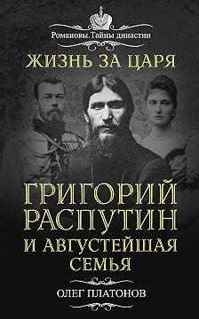 Олег Платонов - Жизнь за царя. Григорий Распутин и Августейшая Семья