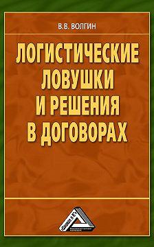 Владислав Волгин - Логистические ловушки и решения в договорах: Справочник предпринимателя