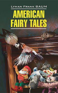 Лаймен Фрэнк Баум - American Fairy Tales / Американские волшебные сказки. Книга для чтения на английском языке