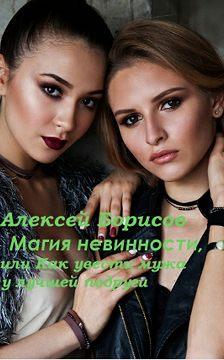 Алексей Борисов - Магия невинности, или Как увести у лучшей подруги мужа-миллионера