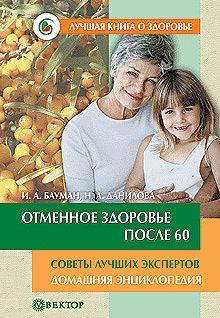 Илья Бауман - Отменное здоровье после 60. Советы лучших экспертов. Домашняя энциклопедия