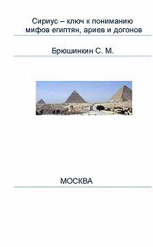 Сергей Брюшинкин - Сириус – ключ к пониманию мифов египтян, ариев и догонов