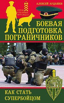Алексей Ардашев - Боевая подготовка пограничников. Как стать супербойцом