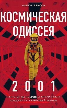 Майкл Бенсон - Космическая Одиссея 2001. Как Стэнли Кубрик и Артур Кларк создавали культовый фильм