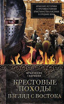 Франческо Габриэли - Крестовые походы. Взгляд с Востока. Арабские историки о противостоянии христианства и ислама в Средние века