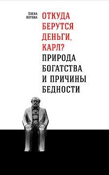 Елена Котова - Откуда берутся деньги, Карл? Природа богатства и причины бедности