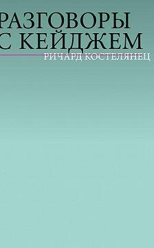 Ричард Костелянец - Разговоры с Кейджем