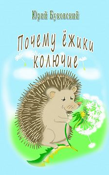 Юрий Буковский - Почему ёжики колючие?