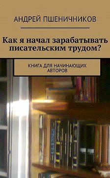 Андрей Пшеничников - Как я начал зарабатывать писательским трудом? Книга для начинающих авторов