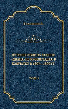 Василий Головнин - Путешествие на шлюпе «Диана» из Кронштадта в Камчатку в 1807—1809 гг. Том 1