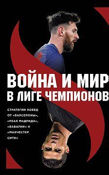 Зиберт Штеффен - Война и мир в Лиге Чемпионов: стратегия побед от «Барселоны», «Реал Мадрида», «Баварии» и «Манчестер Сити»