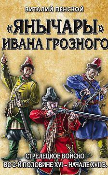 Виталий Пенской - «Янычары» Ивана Грозного. Стрелецкое войско во 2-й половине XVI – начале XVII в.