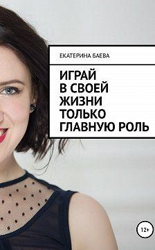 Екатерина Баева - Играй в своей жизни только главную роль