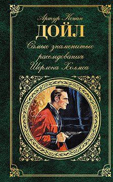 Артур Конан Дойл - Самые знаменитые расследования Шерлока Холмса