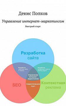Денис Попков - Управление интернет-маркетингом. Быстрый старт