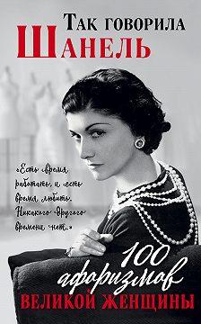Коллектив авторов - Так говорила Шанель. 100 афоризмов великой женщины