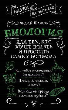 Андрей Шляхов - Биология для тех, кто хочет понять и простить самку богомола