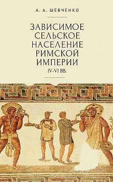 Александр Шевченко - Зависимое сельское население Римской империи (IV-VI вв)