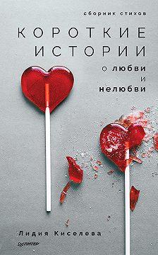 Лидия Киселева - Короткие истории о любви и нелюбви (сборник)
