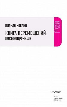 Кирилл Кобрин - Книга перемещений: пост(нон)фикшн