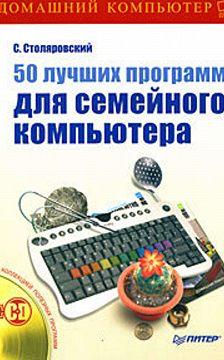 Сергей Столяровский - 50 лучших программ для семейного компьютера