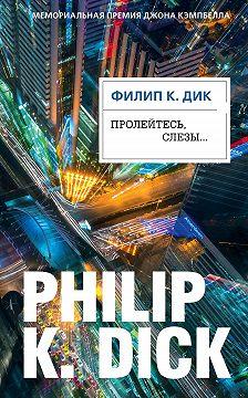 Филип Дик - Пролейтесь, слезы…