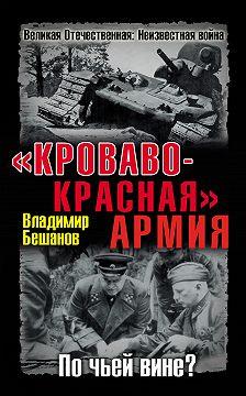 Владимир Бешанов - «Кроваво-Красная» Армия. По чьей вине?