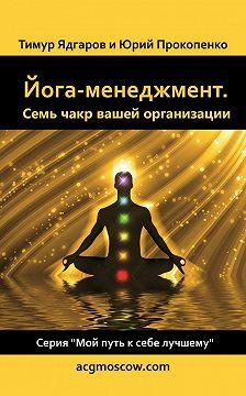 Тимур Ядгаров - Йога-менеджмент. Семь чакр вашей организации