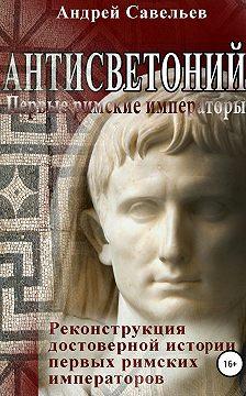 Андрей Савельев - Антисветоний. Первые римские императоры