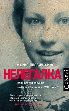 Мария Ялович-Симон - Нелегалка. Как молодая девушка выжила в Берлине в 1940–1945гг.