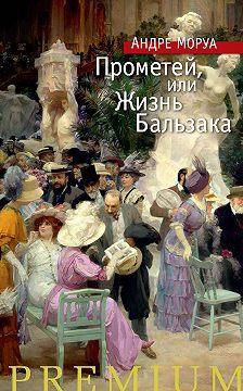 Андре Моруа - Прометей, или Жизнь Бальзака