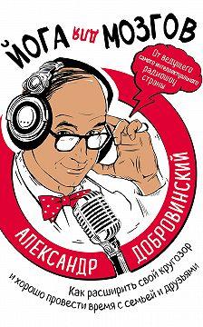 Александр Добровинский - Йога для мозгов. Как расширить свой кругозор и хорошо провести время с семьей и друзьями